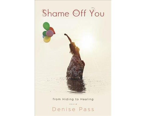 Shame Off You : From Hiding to Healing -  by Denise Pass (Paperback) - image 1 of 1