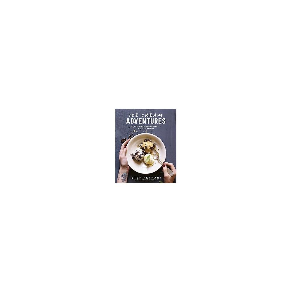 Ice Cream Adventures : More Than 100 Deliciously Different Recipes (Hardcover) (Stef Ferrari)