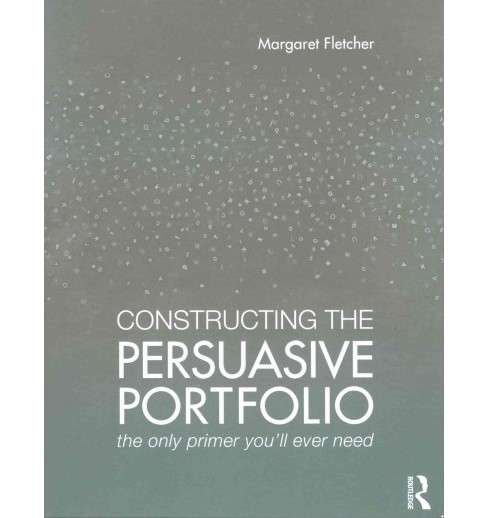 Constructing the Persuasive Portfolio : The Only Primer You'll Ever Need (Paperback) (Margaret Fletcher) - image 1 of 1