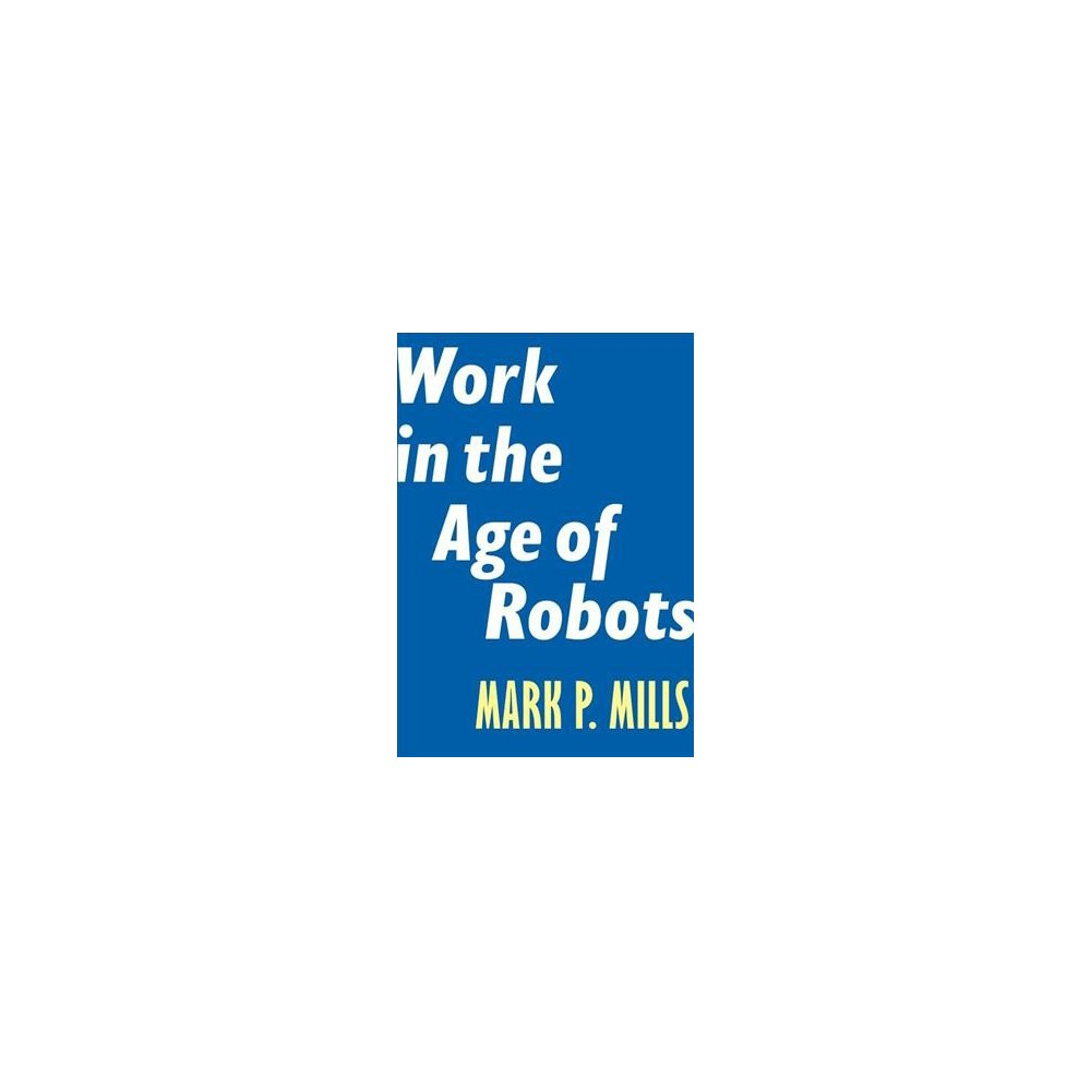 Work in the Age of Robots - (Encounter Intelligence) by Mark P. Mills (Paperback)