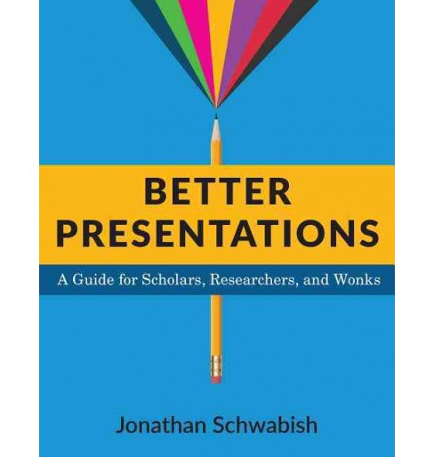 Better Presentations : A Guide for Scholars, Researchers, and Wonks (Hardcover) (Jonathan Schwabish) - image 1 of 1