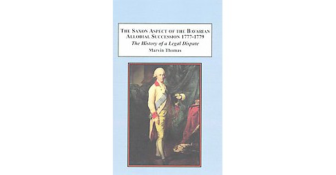 Saxon Aspect of the Bavarian Allodial Succession 1777-1779 : The History of a Legal Dispute (Hardcover) - image 1 of 1