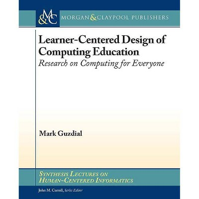 Learner-Centered Design of Computing Education - (Synthesis Lectures on Human-Centered Informatics) by  Mark Guzdial (Paperback)
