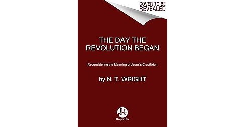 Day the Revolution Began : Reconsidering the Meaning of Jesus's Crucifixion (Hardcover) (N. T. Wright) - image 1 of 1