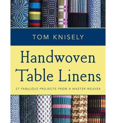 Handwoven Table Linens : 27 Fabulous Projects from a Master Weaver -  by Tom Knisely (Paperback) - image 1 of 1