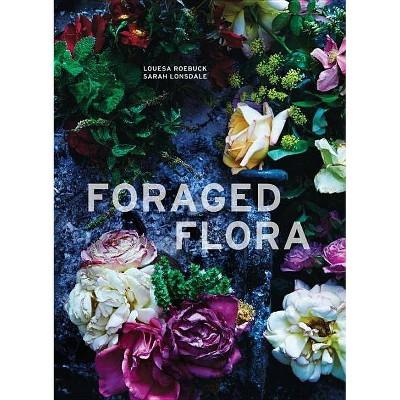 Foraged Flora - by Louesa Roebuck & Sarah Lonsdale (Hardcover)