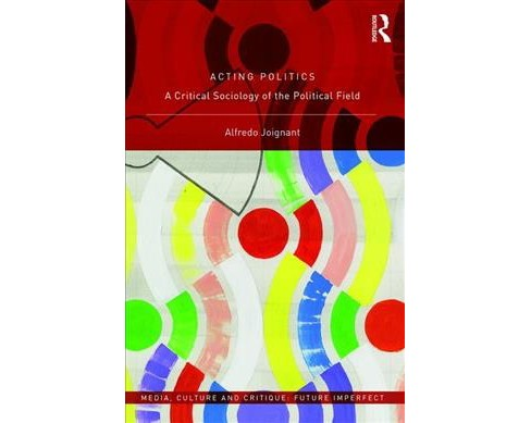 Acting Politics : A Critical Sociology of the Political Field -  by Alfredo Joignant (Hardcover) - image 1 of 1
