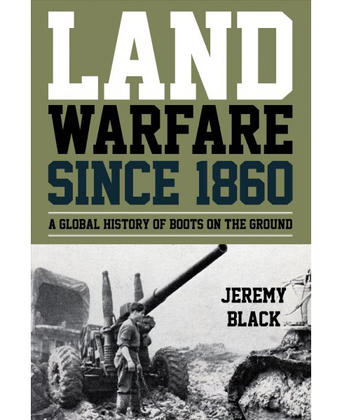 Land Warfare Since 1860 : A Global History of Boots on the Ground -  by Jeremy Black (Paperback) - image 1 of 1