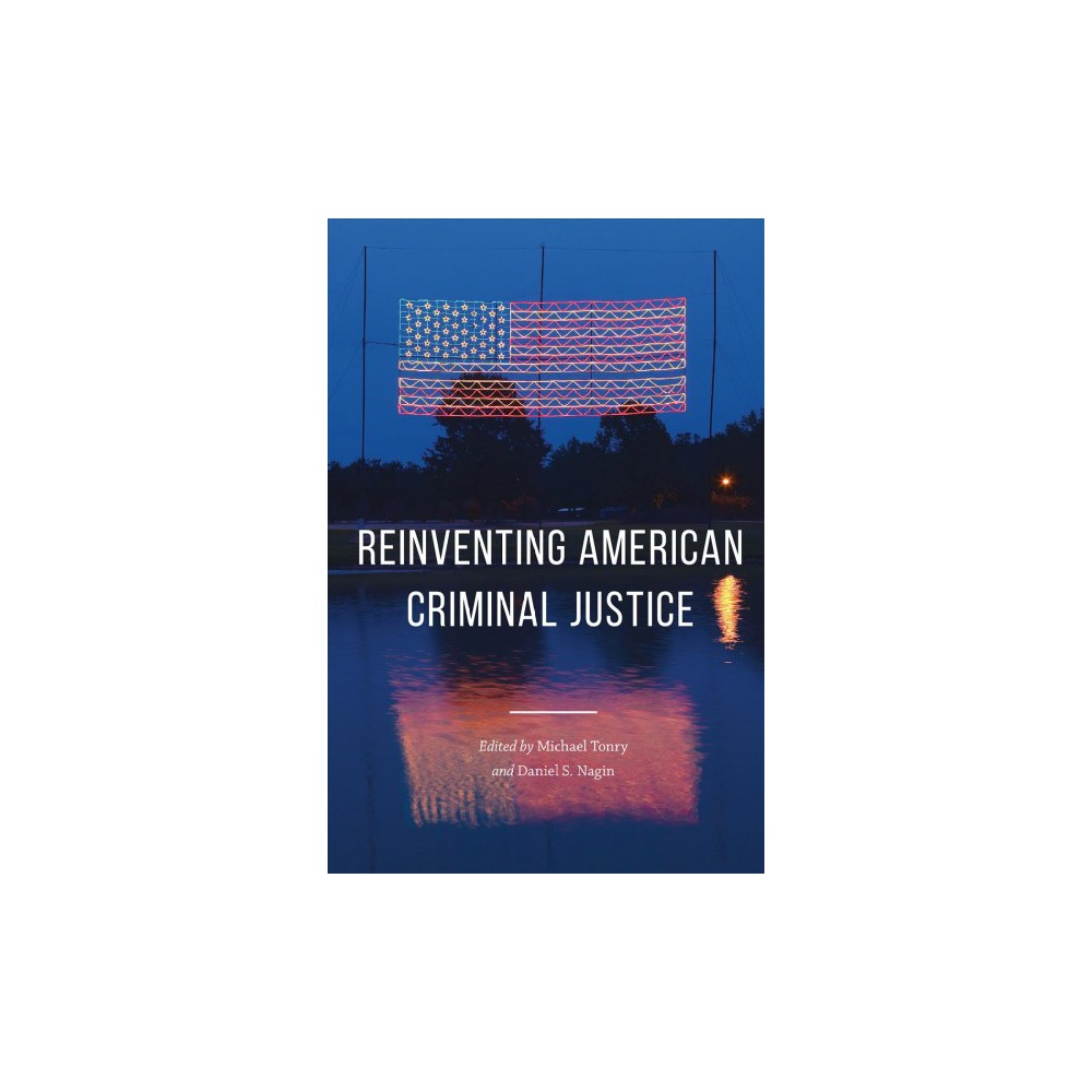 Reinventing American Criminal Justice - (Crime and Justice) (Paperback)