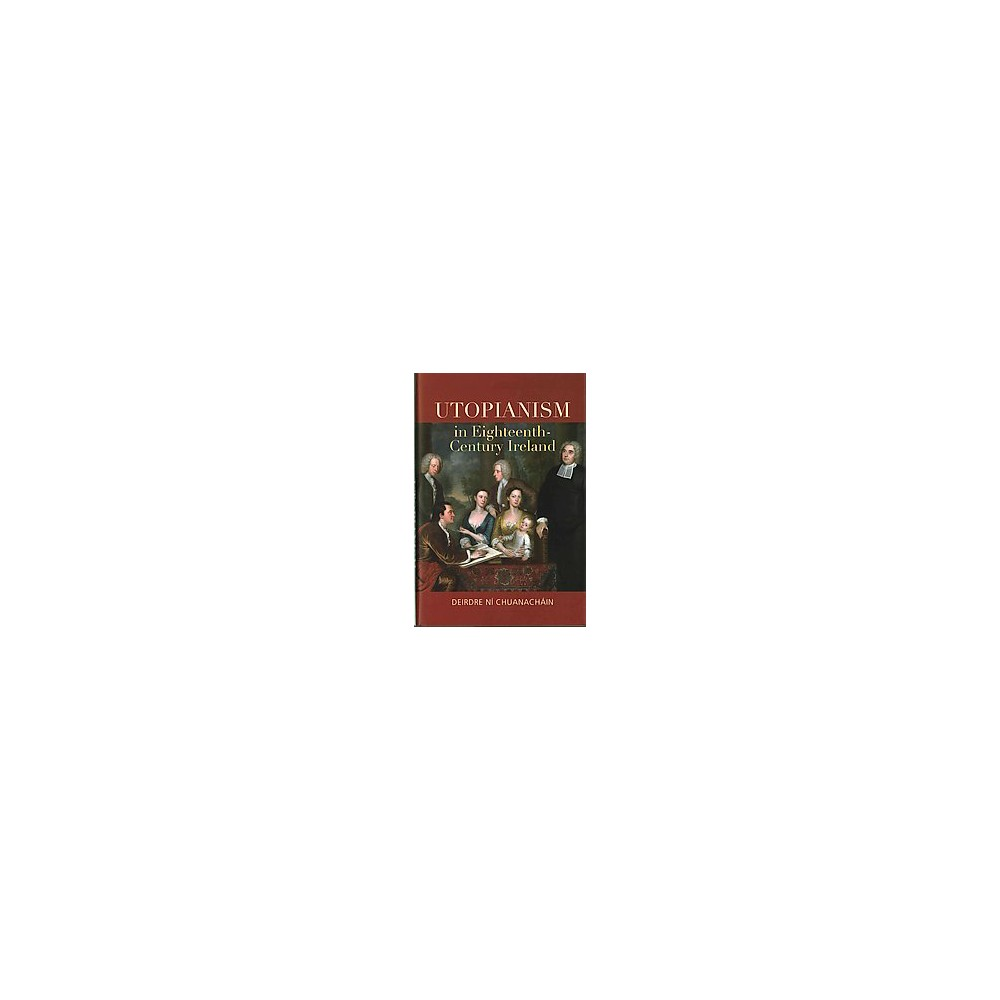 Utopianism in Eighteenth-Century Ireland (Hardcover) (Deirdre Nu00ed Chuanachu00e1in)