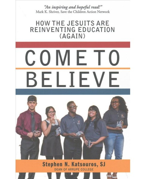 Come to Believe : How the Jesuits Are Reinventing Education (Again) (Paperback) (Stephen N. Katsouros) - image 1 of 1