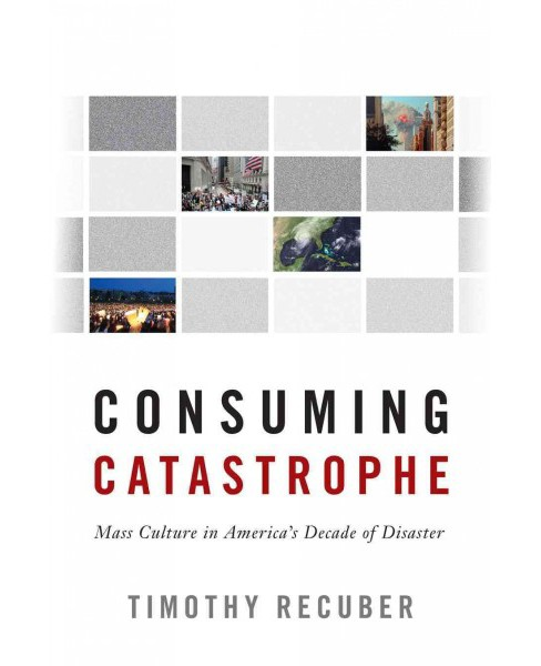 Consuming Catastrophe : Mass Culture in America's Decade of Disaster (Paperback) (Timothy Recuber) - image 1 of 1