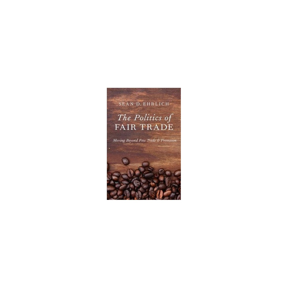Politics of Fair Trade : Moving Beyond Free Trade and Protection - by Sean D. Ehrlich (Hardcover)