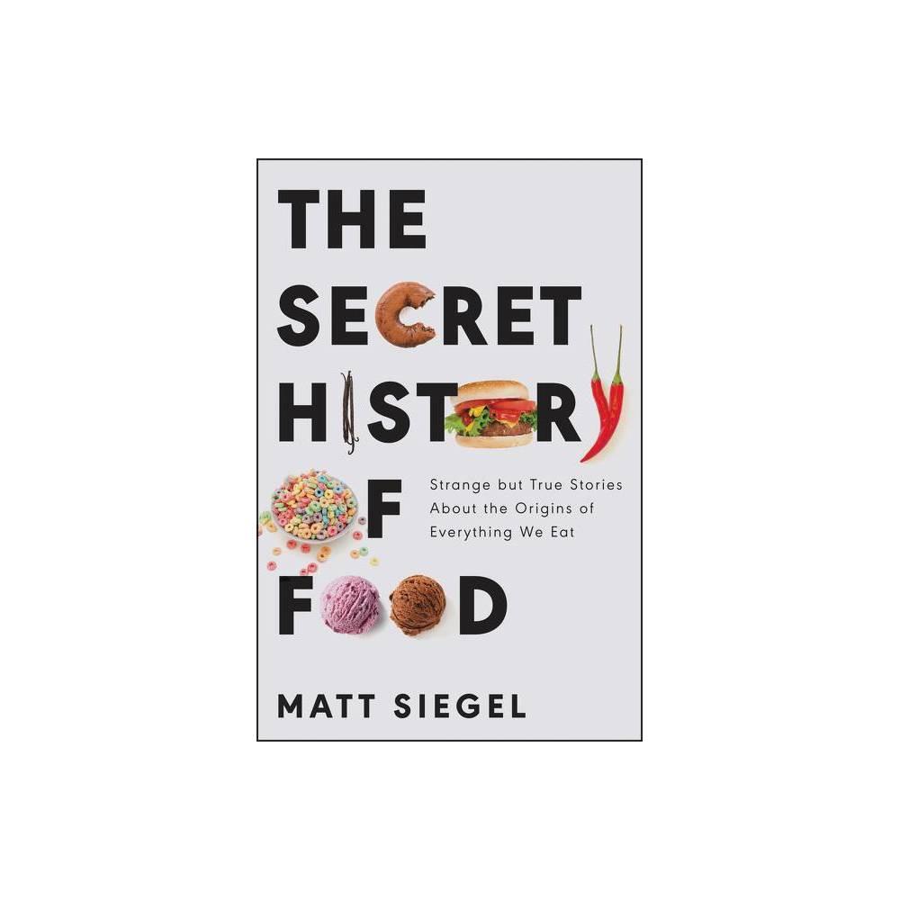 The Secret History Of Food By Matt Siegel Hardcover