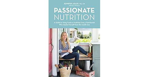 Passionate Nutrition : A Guide to Using Food as Medicine from a Nutritionist Who Healed Herself from the - image 1 of 1