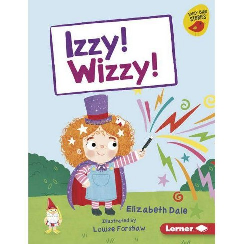 Izzy! Wizzy! - (Early Bird Readers -- Yellow (Early Bird Stories (Tm))) by  Elizabeth Dale (Hardcover) - image 1 of 1