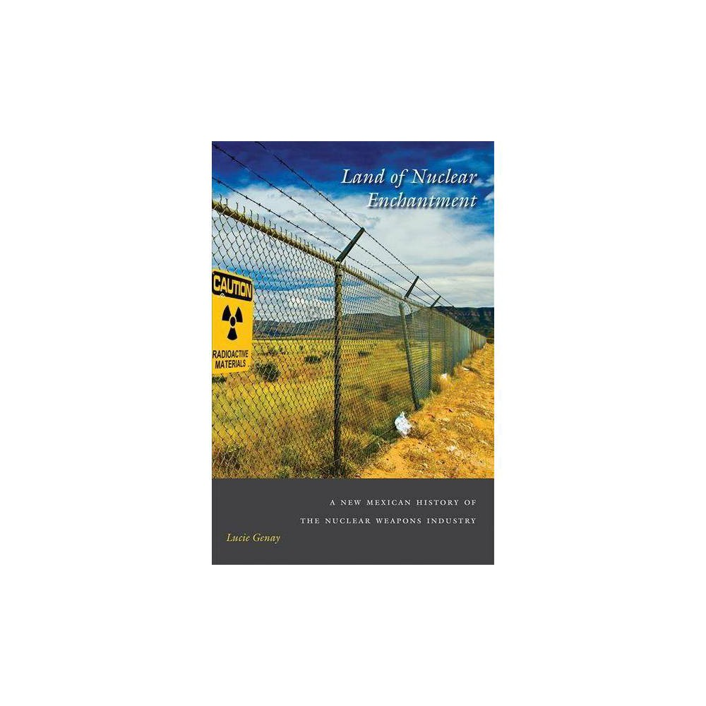 Land of Nuclear Enchantment : A New Mexican History of the Nuclear Weapons Industry - (Hardcover)