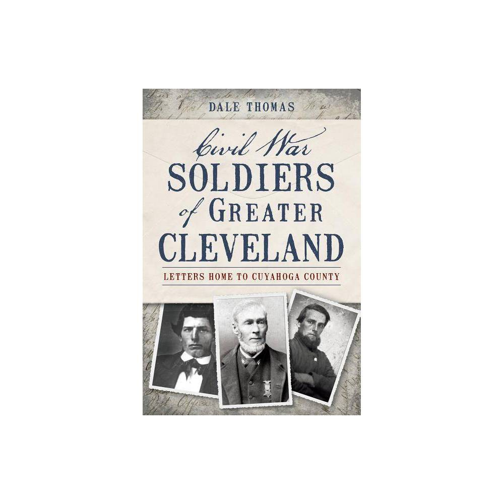 Civil War Soldiers Of Greater Cleveland By Dale Thomas Paperback