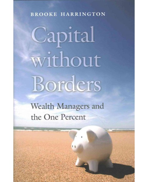 Capital Without Borders : Wealth Managers and the One Percent (Hardcover) (Brooke Harrington) - image 1 of 1