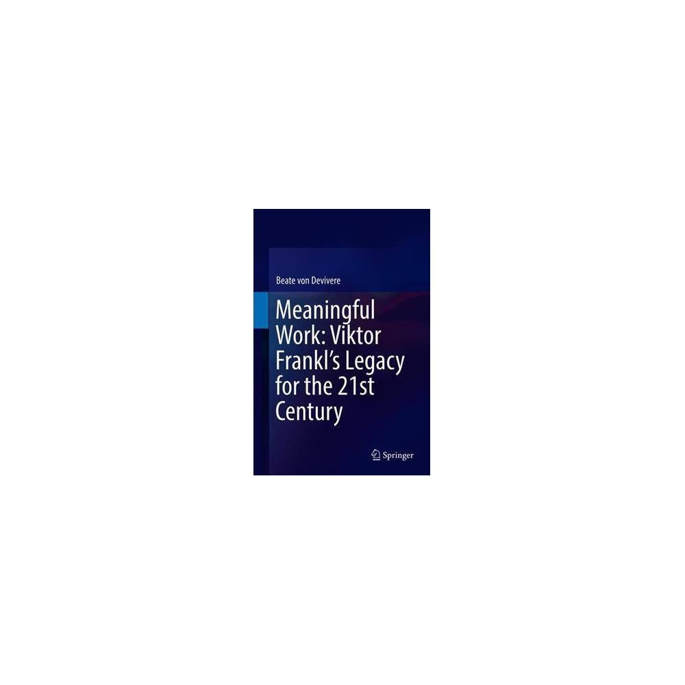 Meaningful Work : Viktor Frankl's Legacy for the 21st Century - by Beate Von Devivere (Hardcover)