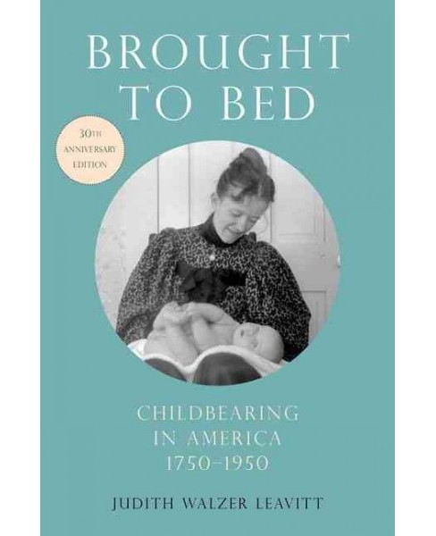 Brought to Bed : Childbearing in America 1750-1950 - 30th Anniversary Edition (Paperback) (Judith Walzer - image 1 of 1