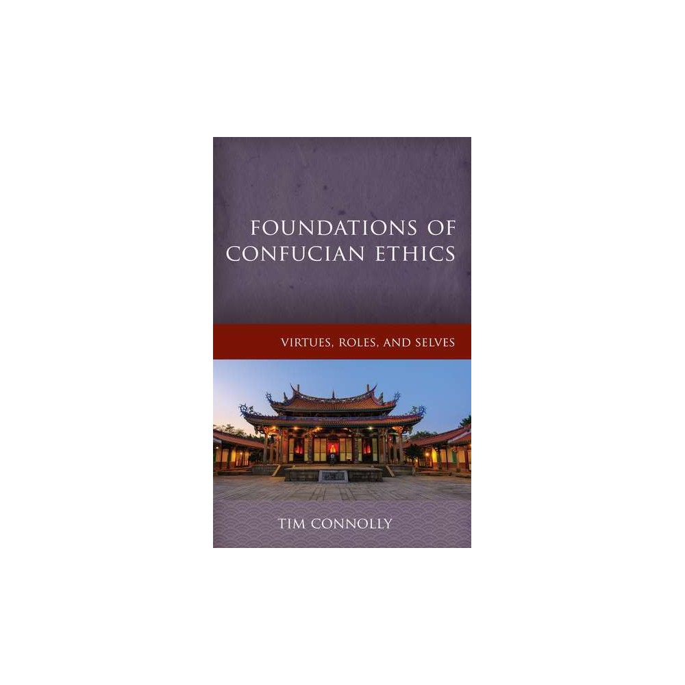 Foundations of Confucian Ethics : Virtues, Roles, and Exemplars - by Timothy Connolly (Hardcover)