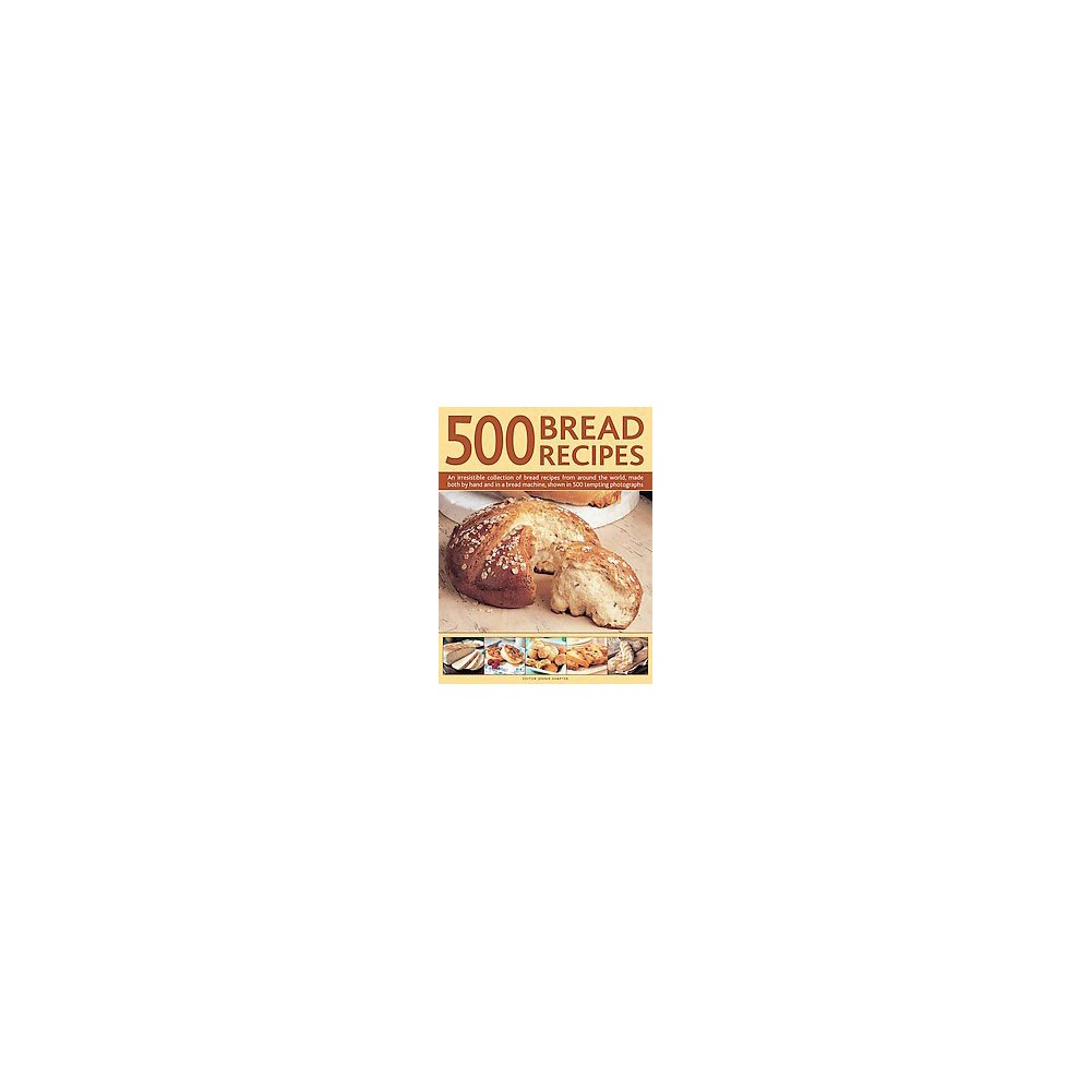 500 Bread Recipes : An Irresistible Collection of Bread Recipes from Around the World, Made Both by Hand 500 Bread Recipes : An Irresistible Collection of Bread Recipes from Around the World, Made Both by Hand