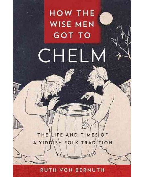 How the Wise Men Got to Chelm : The Life and Times of a Yiddish Folk Tradition (Hardcover) (Ruth Von - image 1 of 1