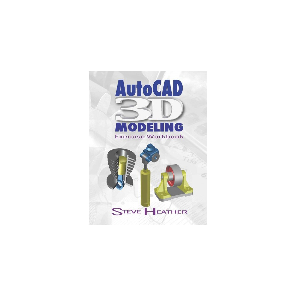 Autocad 3D Modeling : Exercise Workbook , Includes Both Inch and Metric Units (Paperback) (Steve