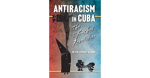 Antiracism in Cuba : The Unfinished Revolution (Paperback) (Devyn Spence Benson) - image 1 of 1