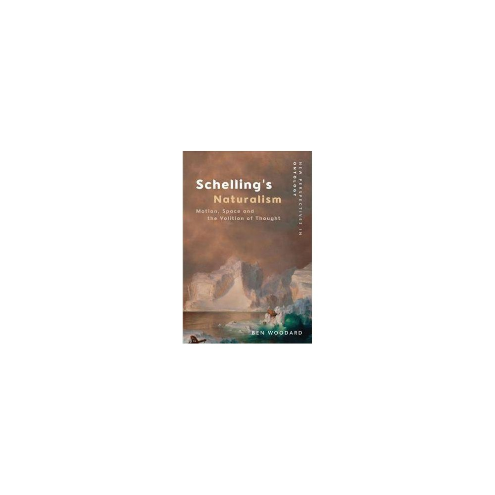 Schelling's Naturalism : Motion, Space and the Volition of Thought - by Ben Woodard (Hardcover)