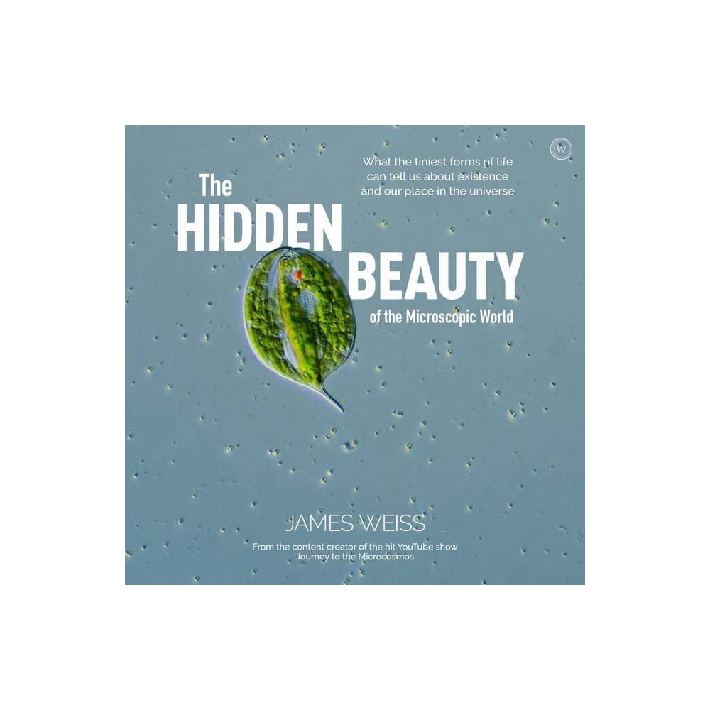 The Hidden Beauty Of The Microscopic World By James Weiss Hardcover