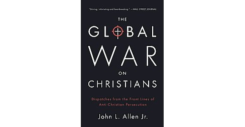 Global War on Christians : Dispatches from the Front Lines of Anti-Christian Persecution -  (Paperback) - image 1 of 1