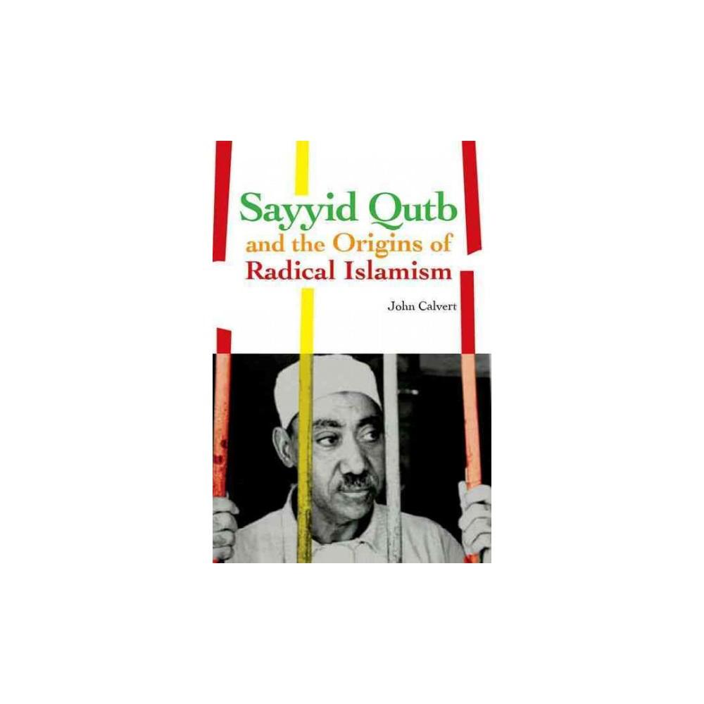 Sayyid Qutb and the Origins of Radical Islamism - 1 by John Calvert (Paperback)