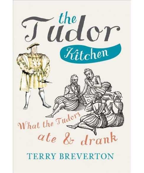 Tudor Kitchen : What the Tudors Ate & Drank -  Reprint by Terry Breverton (Paperback) - image 1 of 1