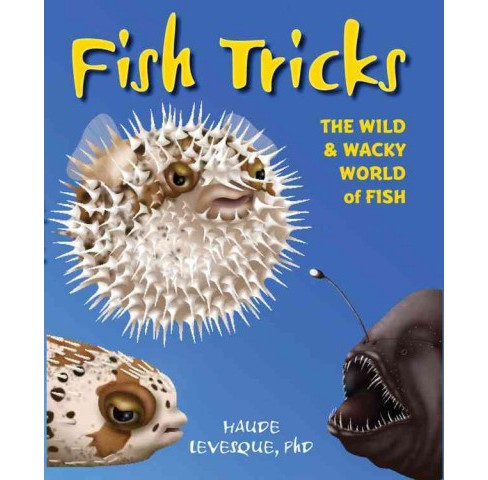 Fish Tricks : The Wild & Wacky World of Fish (Hardcover) (Ph.d. Haude Levesque) - image 1 of 1