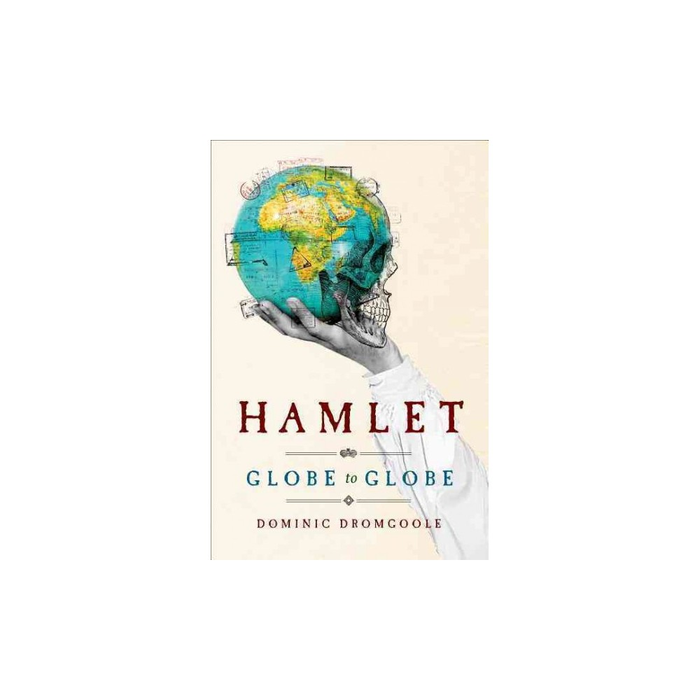Hamlet Globe to Globe : Two Years, 193,000 Miles, 197 Countries, One Play - (Hardcover) Hamlet Globe to Globe : Two Years, 193,000 Miles, 197 Countries, One Play - (Hardcover)