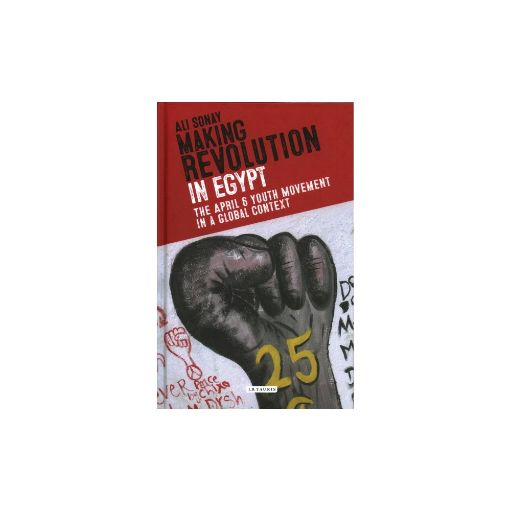 Making Revolution in Egypt : The April 6 Youth Movement in a Global Context - by Ali Sonay (Hardcover)