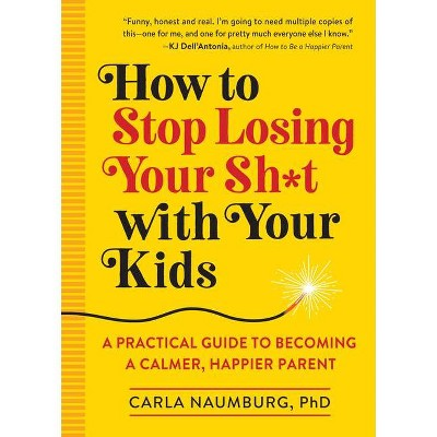 How to Stop Losing Your Sh*t with Your Kids - by Carla Naumburg (Paperback)