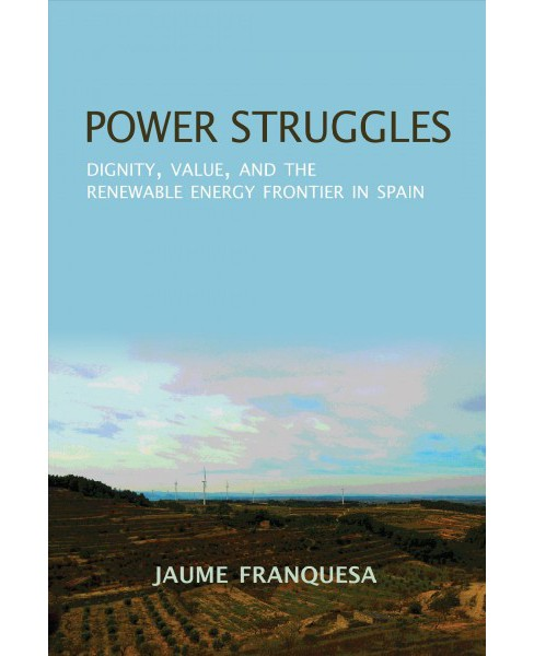 Power Struggles : Dignity, Value, and the Renewable Energy Frontier in Spain -  (Paperback) - image 1 of 1