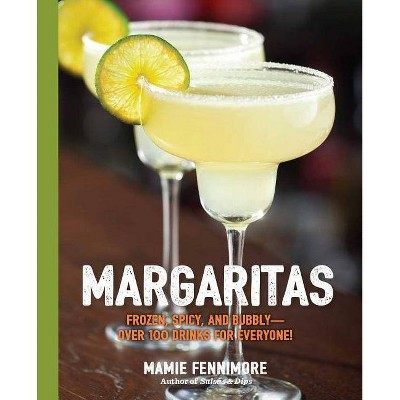 Margaritas : Frozen, Spicy, and Bubbly-over 100 Drinks for Everyone! -  by Mamie Fennimore (Paperback)