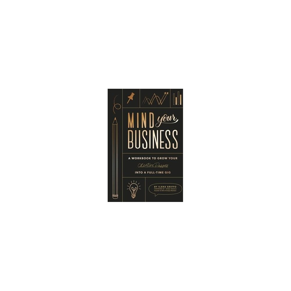 Mind Your Business : A Workbook to Grow Your Creative Passion into a Full-time Gig - (Paperback)