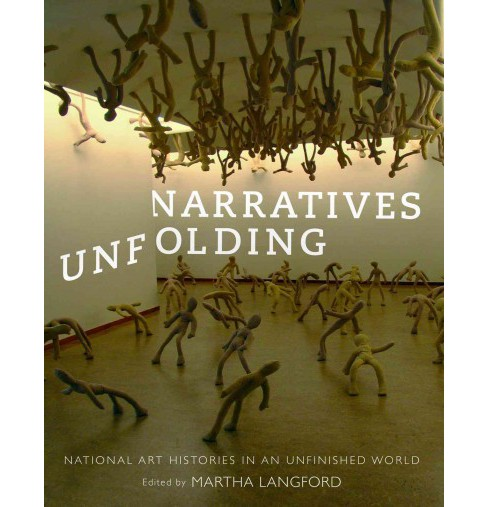 Narratives Unfolding : National Art Histories in an Unfinished World -  (Hardcover) - image 1 of 1