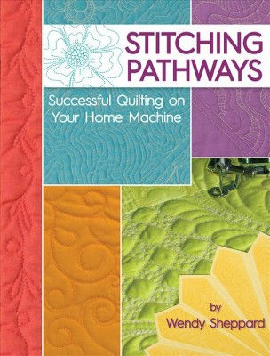 Stitching Pathways : Successful Quilting on Your Home Machine (Paperback)(Wendy Sheppard)