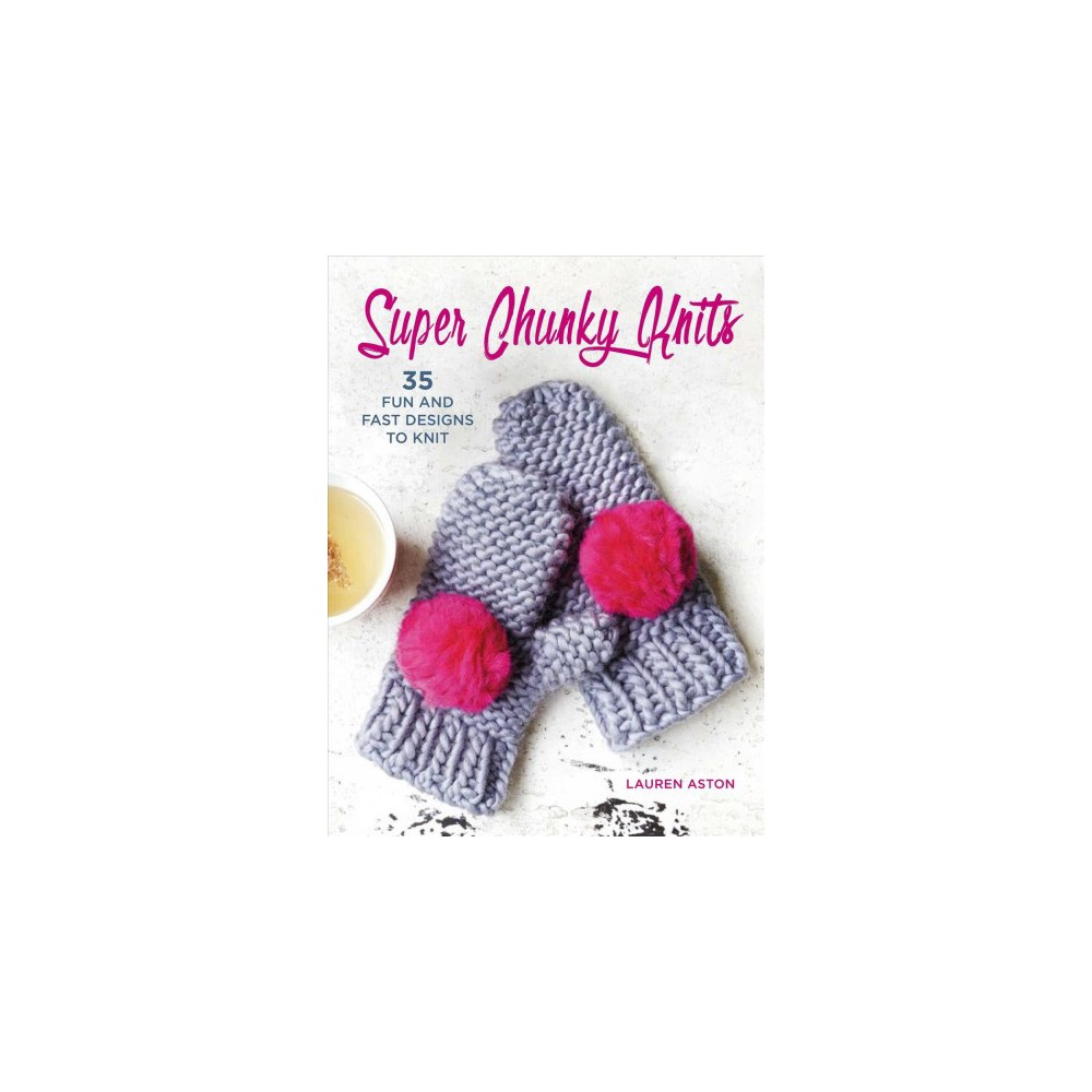 Super Chunky Knits : 35 Fun and Fast Designs to Knit (Paperback) (Lauren Aston)