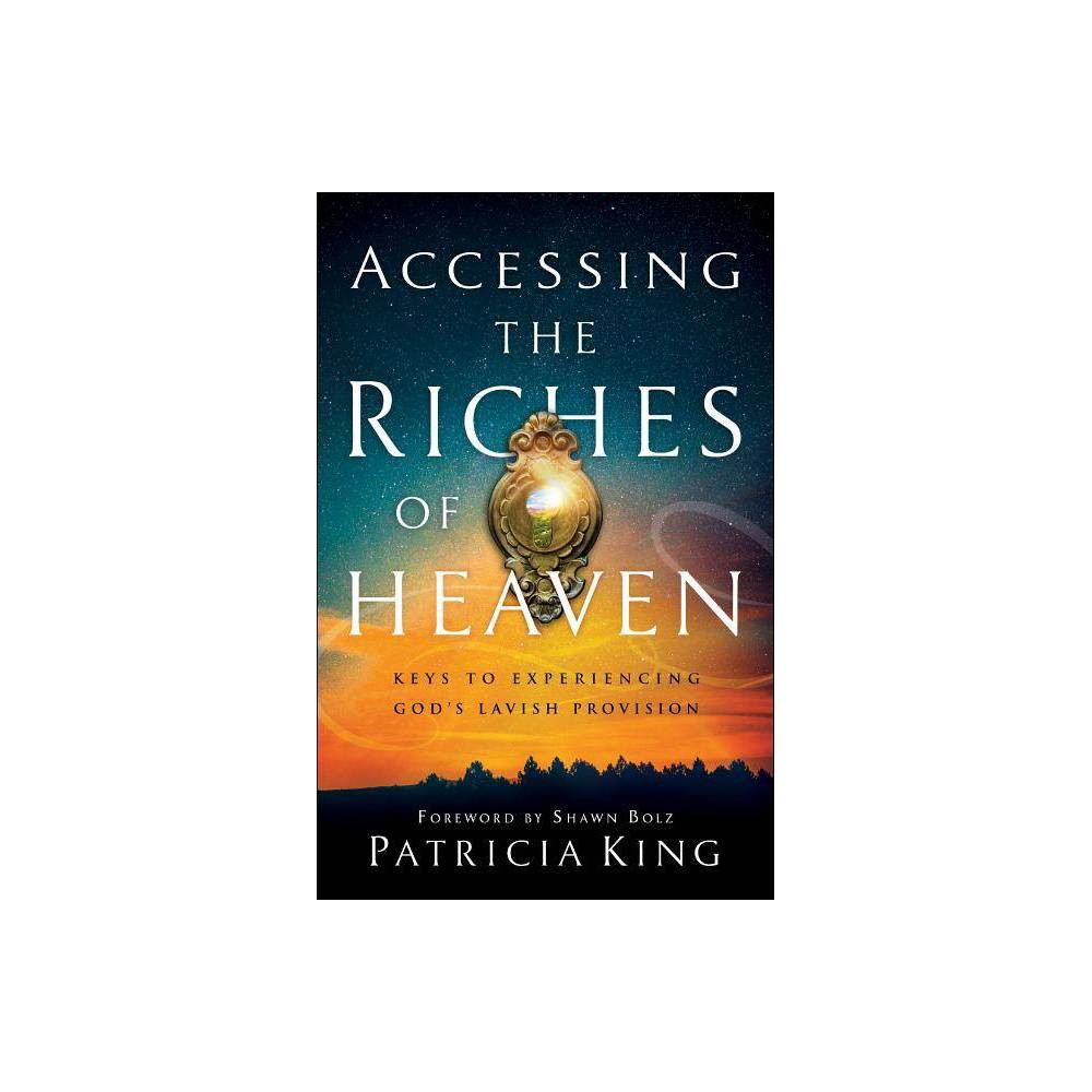 Accessing The Riches Of Heaven By Patricia King Paperback