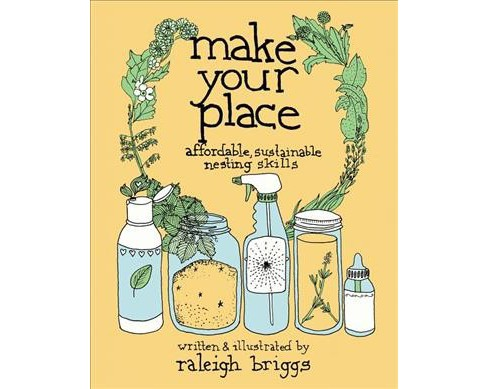 Make Your Place : Affordable, Sustainable Nesting Skills (Hardcover) (Raleigh Briggs) - image 1 of 1