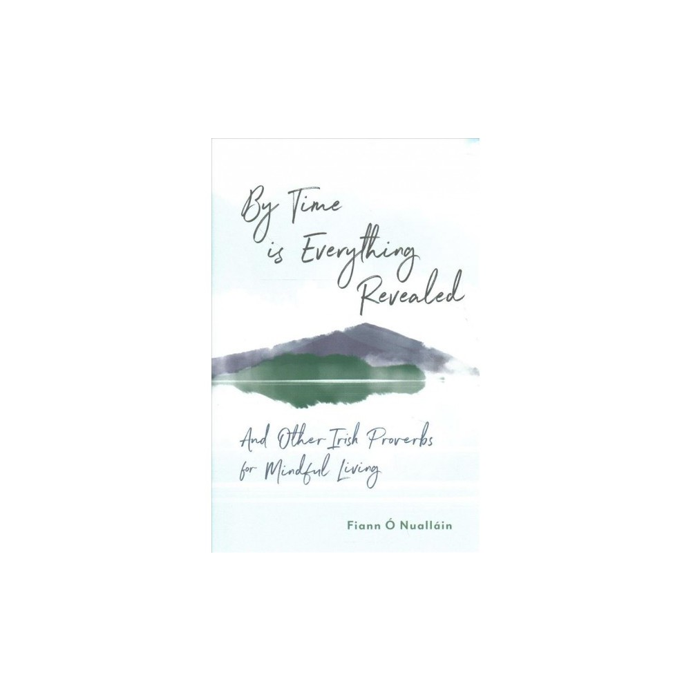 By Time Is Everything Revealed : And Other Irish Proverbs for Mindful Living - (Hardcover)