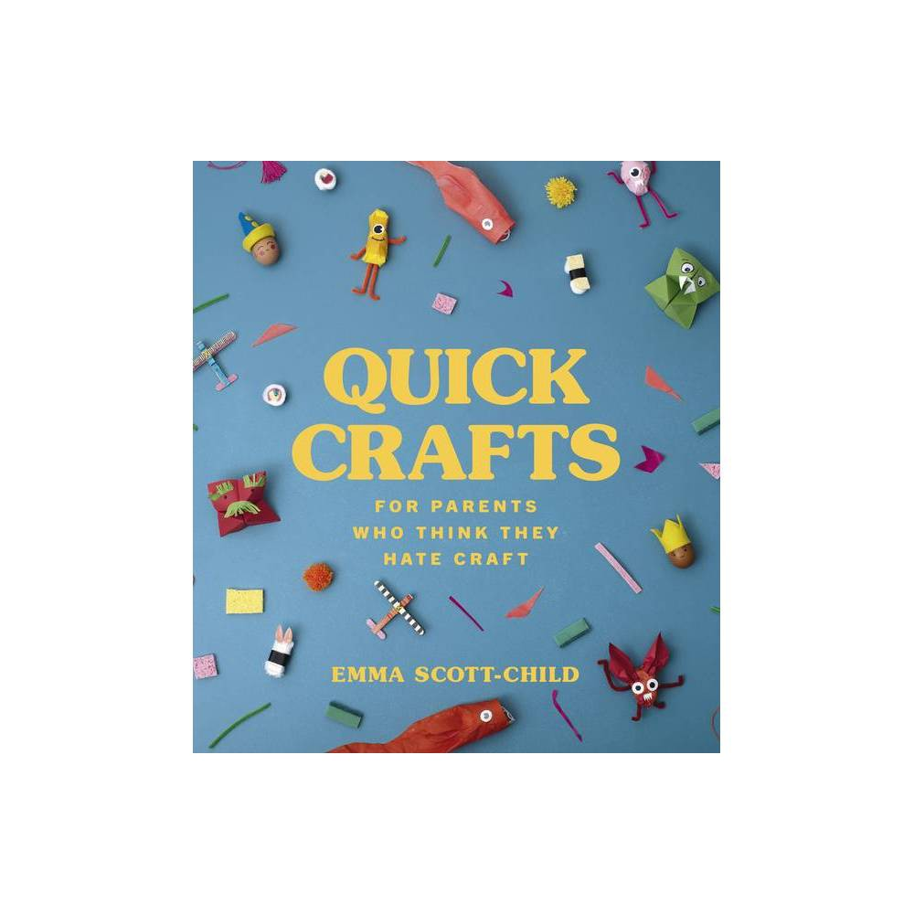 Quick Crafts For Parents Who Think They Hate Craft By Emma Scott Child Hardcover