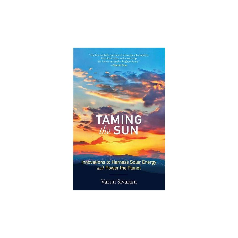 Taming the Sun : Innovations to Harness Solar Energy and Power the Planet - Reprint by Varun Sivaram